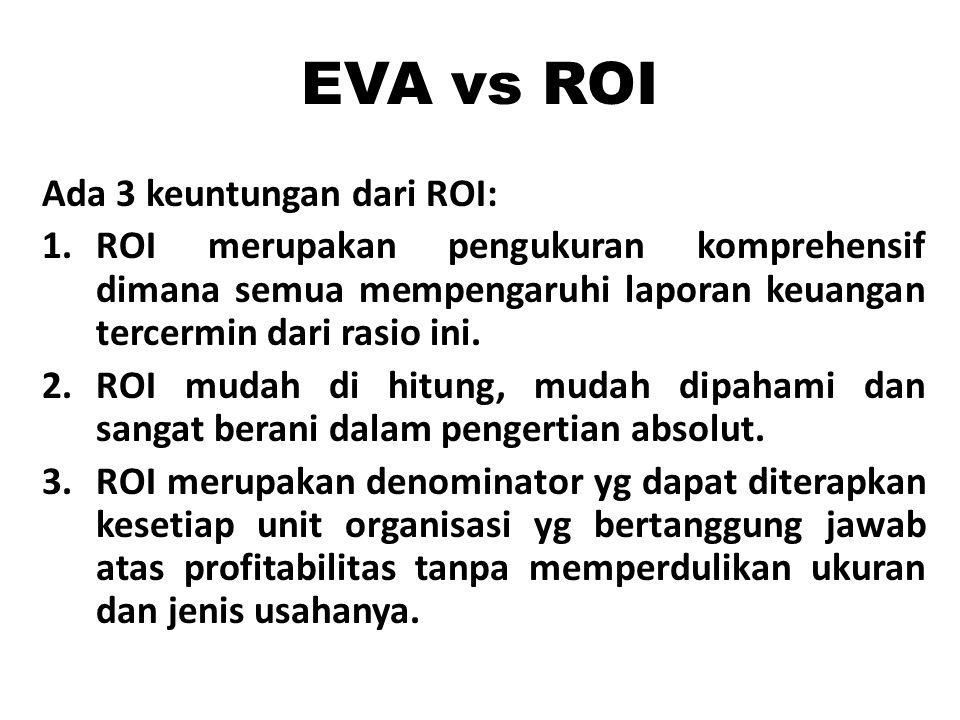 EVA vs ROI Ada 3 keuntungan dari ROI: 1.ROI merupakan pengukuran komprehensif dimana semua mempengaruhi laporan keuangan tercermin dari rasio ini. 2.R