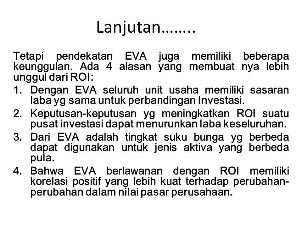 Lanjutan…….. Tetapi pendekatan EVA juga memiliki beberapa keunggulan. Ada 4 alasan yang membuat nya lebih unggul dari ROI: 1.Dengan EVA seluruh unit u