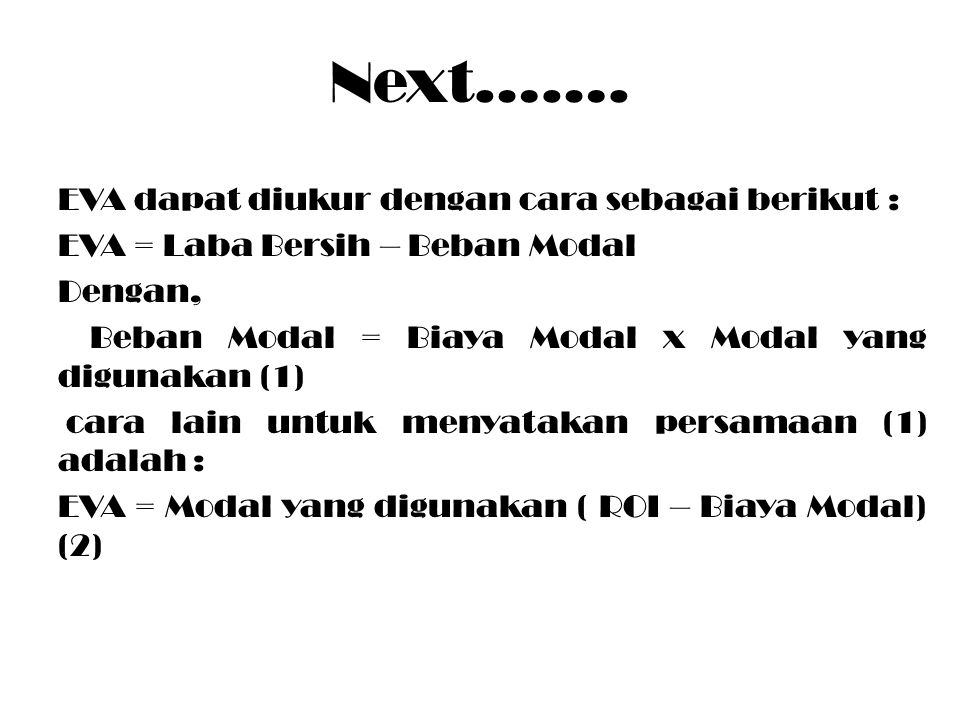 Next……. EVA dapat diukur dengan cara sebagai berikut : EVA = Laba Bersih – Beban Modal Dengan, Beban Modal = Biaya Modal x Modal yang digunakan (1) ca