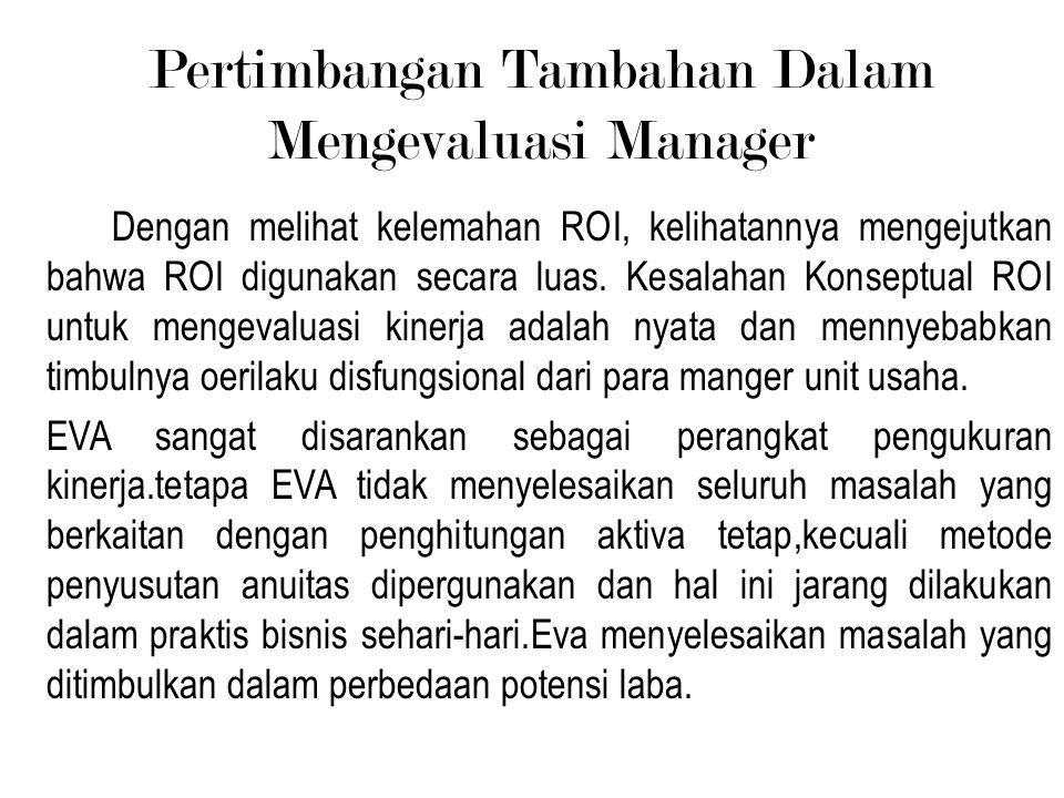 Pertimbangan Tambahan Dalam Mengevaluasi Manager Dengan melihat kelemahan ROI, kelihatannya mengejutkan bahwa ROI digunakan secara luas. Kesalahan Kon