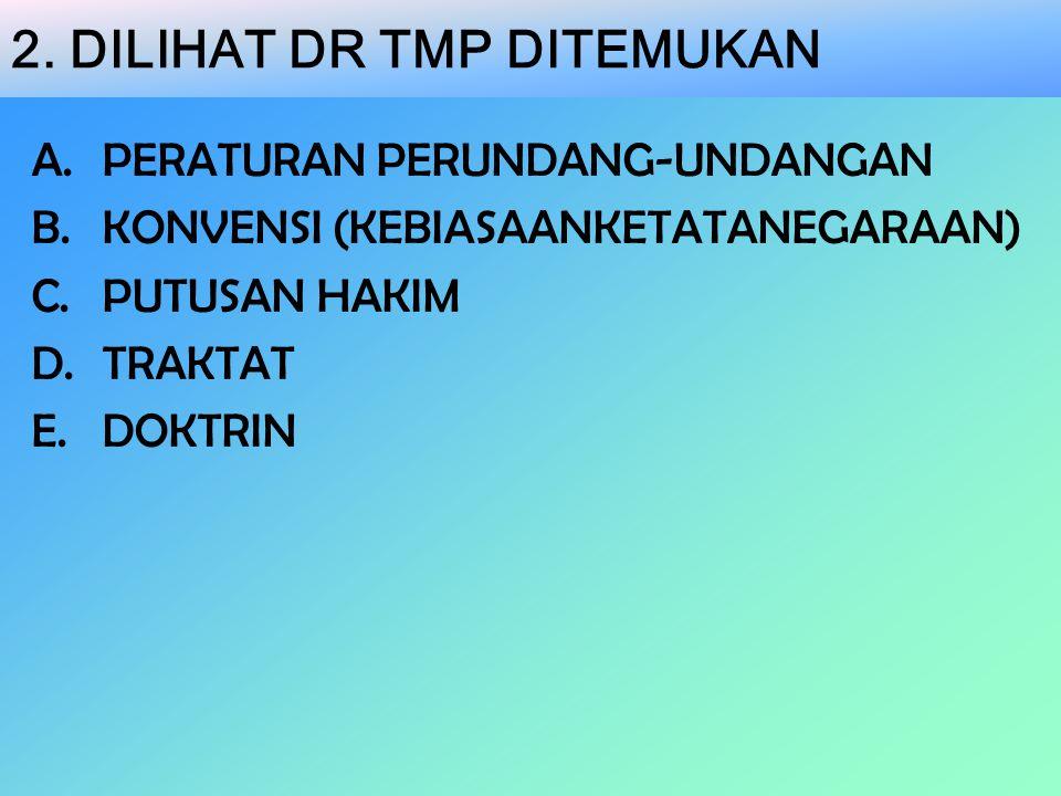 2. DILIHAT DR TMP DITEMUKAN A.PERATURAN PERUNDANG-UNDANGAN B.KONVENSI (KEBIASAANKETATANEGARAAN) C.PUTUSAN HAKIM D.TRAKTAT E.DOKTRIN