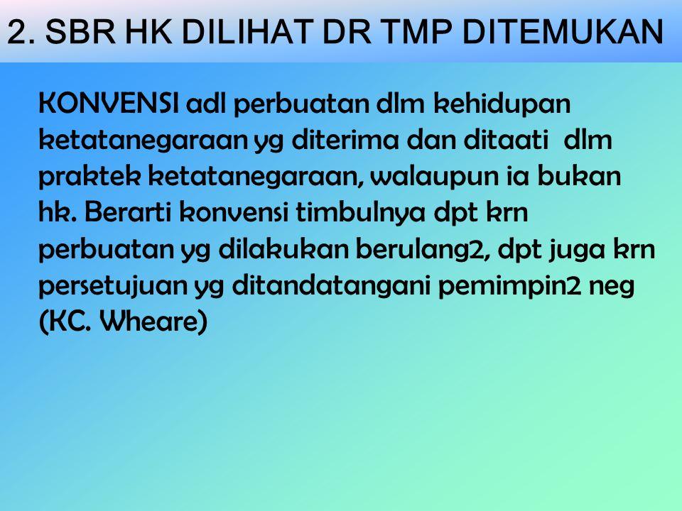 2. SBR HK DILIHAT DR TMP DITEMUKAN KONVENSI adl perbuatan dlm kehidupan ketatanegaraan yg diterima dan ditaati dlm praktek ketatanegaraan, walaupun ia