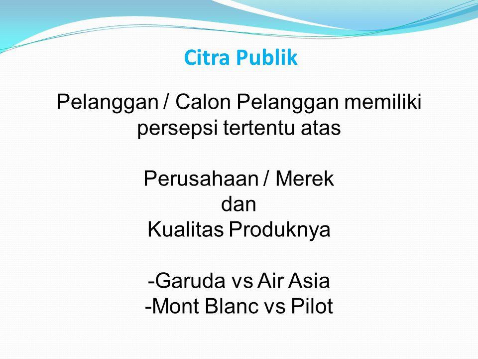 Citra Publik Pelanggan / Calon Pelanggan memiliki persepsi tertentu atas Perusahaan / Merek dan Kualitas Produknya -Garuda vs Air Asia -Mont Blanc vs