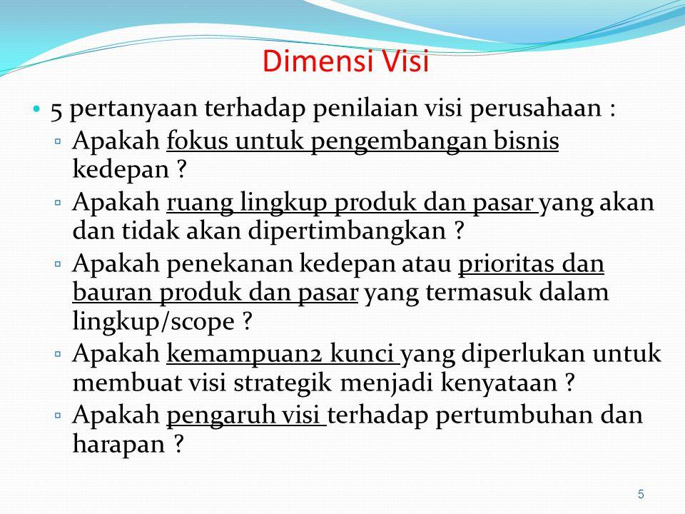 Dimensi Visi 5 pertanyaan terhadap penilaian visi perusahaan : ▫ Apakah fokus untuk pengembangan bisnis kedepan ? ▫ Apakah ruang lingkup produk dan pa