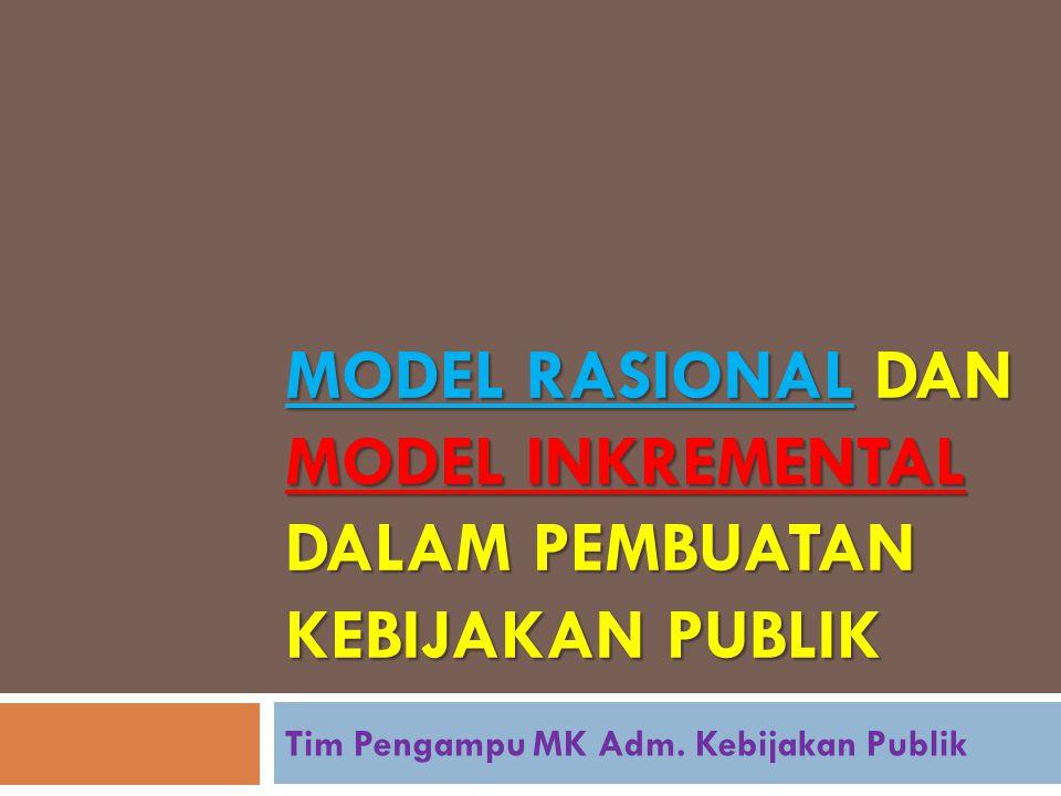 MODEL RASIONAL DAN MODEL INKREMENTAL DALAM PEMBUATAN KEBIJAKAN PUBLIK Tim Pengampu MK Adm. Kebijakan Publik