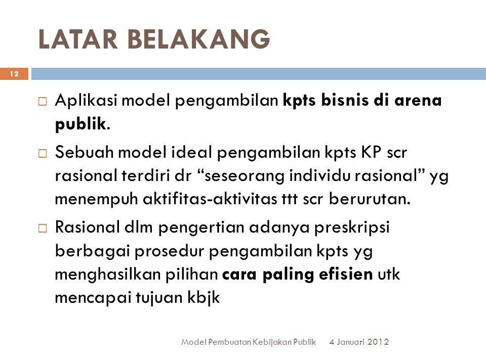 LATAR BELAKANG 4 Januari 2012 Model Pembuatan Kebijakan Publik 12  Aplikasi model pengambilan kpts bisnis di arena publik.  Sebuah model ideal penga