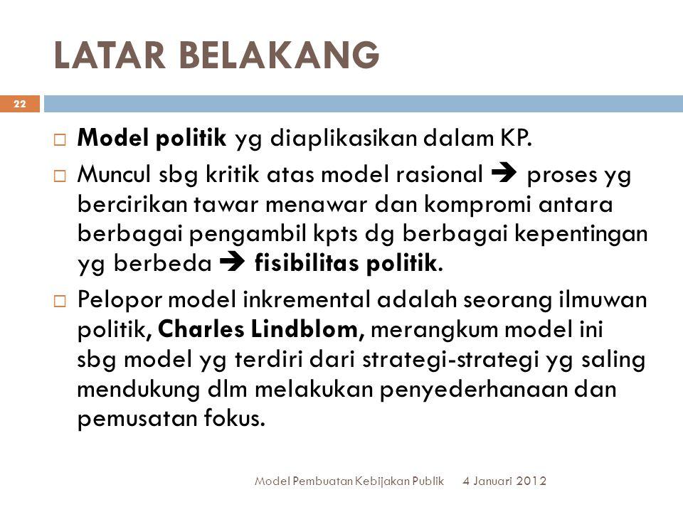 LATAR BELAKANG 4 Januari 2012 Model Pembuatan Kebijakan Publik 22  Model politik yg diaplikasikan dalam KP.  Muncul sbg kritik atas model rasional 