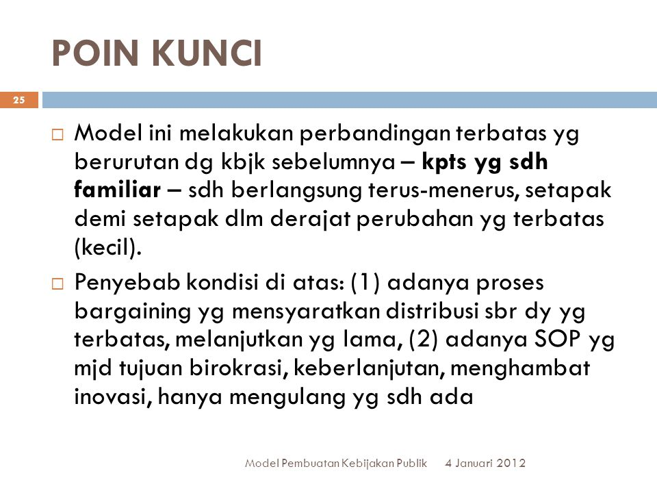 POIN KUNCI 4 Januari 2012 Model Pembuatan Kebijakan Publik 25  Model ini melakukan perbandingan terbatas yg berurutan dg kbjk sebelumnya – kpts yg sdh familiar – sdh berlangsung terus-menerus, setapak demi setapak dlm derajat perubahan yg terbatas (kecil).