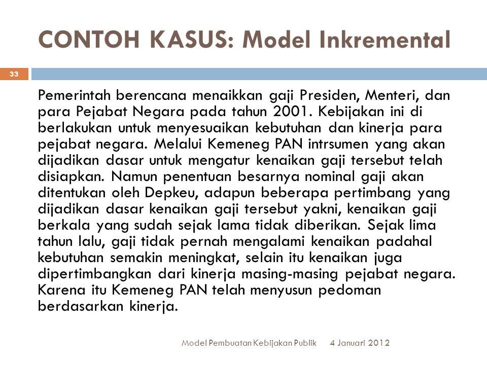 CONTOH KASUS: Model Inkremental 4 Januari 2012 Model Pembuatan Kebijakan Publik 33 Pemerintah berencana menaikkan gaji Presiden, Menteri, dan para Pejabat Negara pada tahun 2001.