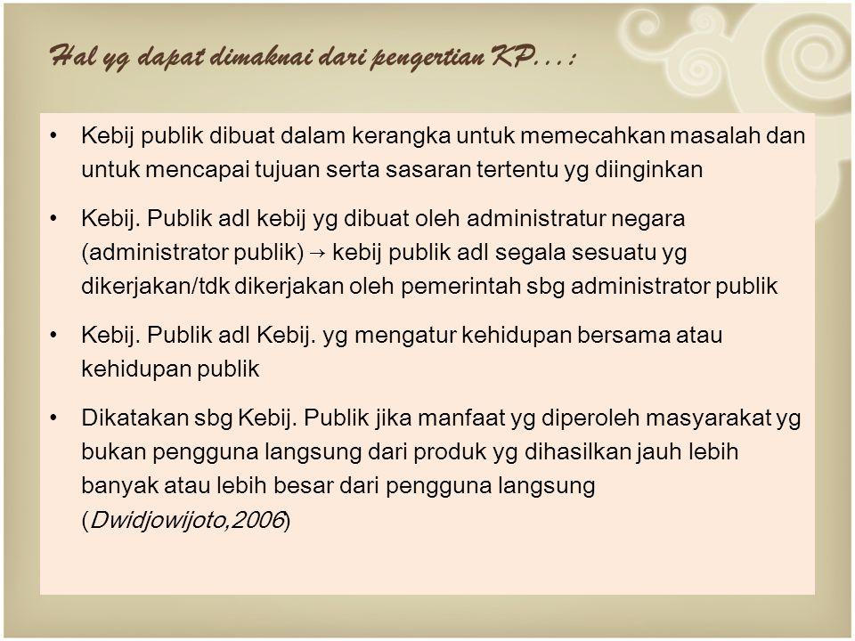 Hal yg dapat dimaknai dari pengertian KP...: Kebij publik dibuat dalam kerangka untuk memecahkan masalah dan untuk mencapai tujuan serta sasaran tertentu yg diinginkan Kebij.