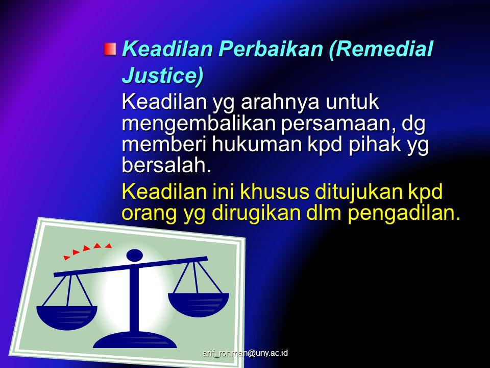 Keadilan Perbaikan (Remedial Justice) Keadilan yg arahnya untuk mengembalikan persamaan, dg memberi hukuman kpd pihak yg bersalah. Keadilan ini khusus
