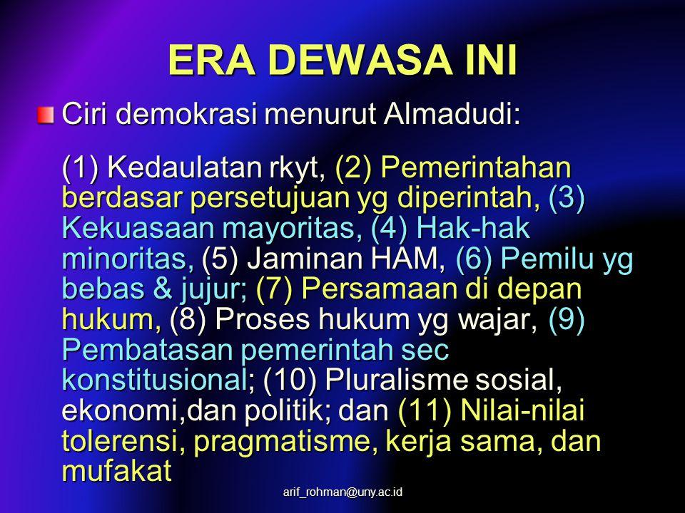 ERA DEWASA INI Ciri demokrasi menurut Almadudi: (1) Kedaulatan rkyt, (2) Pemerintahan berdasar persetujuan yg diperintah, (3) Kekuasaan mayoritas, (4) Hak-hak minoritas, (5) Jaminan HAM, (6) Pemilu yg bebas & jujur; (7) Persamaan di depan hukum, (8) Proses hukum yg wajar, (9) Pembatasan pemerintah sec konstitusional; (10) Pluralisme sosial, ekonomi,dan politik; dan (11) Nilai-nilai tolerensi, pragmatisme, kerja sama, dan mufakat arif_rohman@uny.ac.id