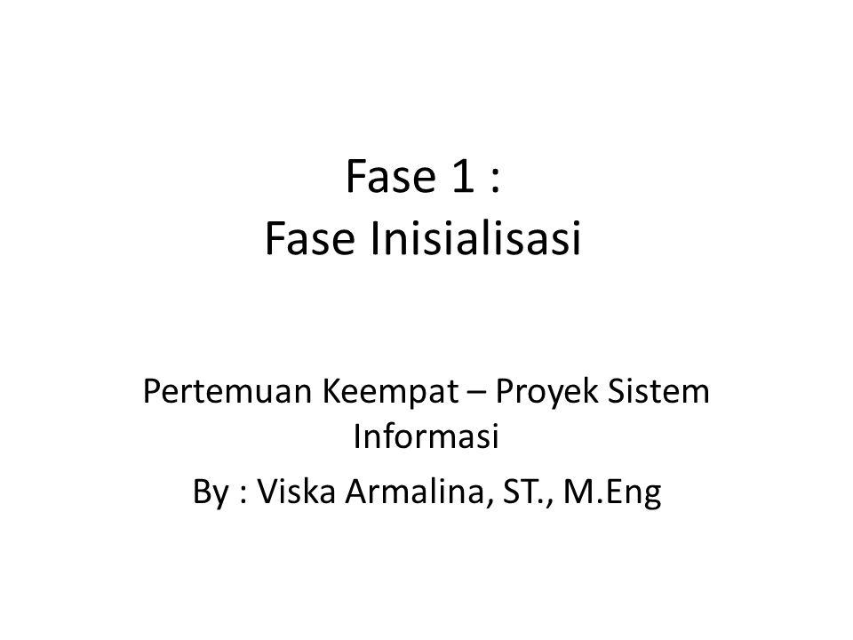 Fase 1 : Fase Inisialisasi Pertemuan Keempat – Proyek Sistem Informasi By : Viska Armalina, ST., M.Eng