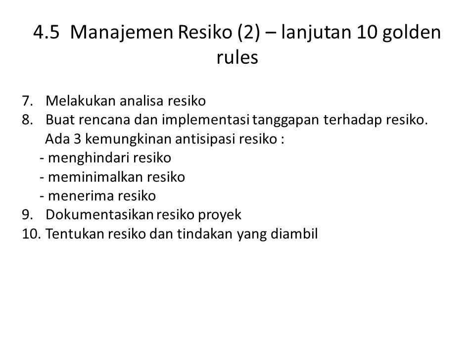 4.5 Manajemen Resiko (2) – lanjutan 10 golden rules 7.Melakukan analisa resiko 8.Buat rencana dan implementasi tanggapan terhadap resiko.