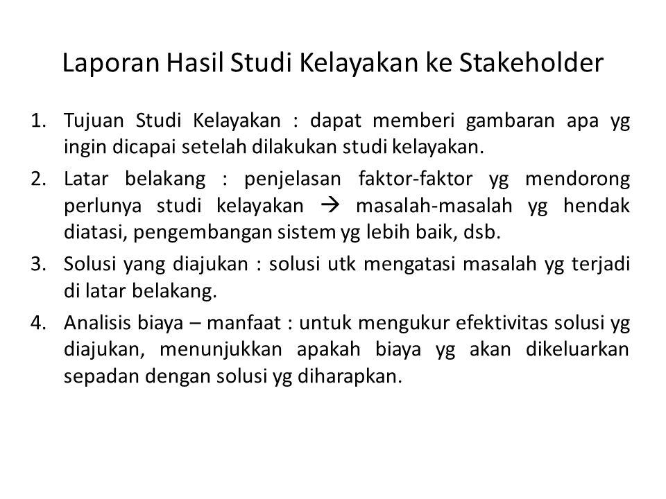 Laporan Hasil Studi Kelayakan ke Stakeholder 1.Tujuan Studi Kelayakan : dapat memberi gambaran apa yg ingin dicapai setelah dilakukan studi kelayakan.
