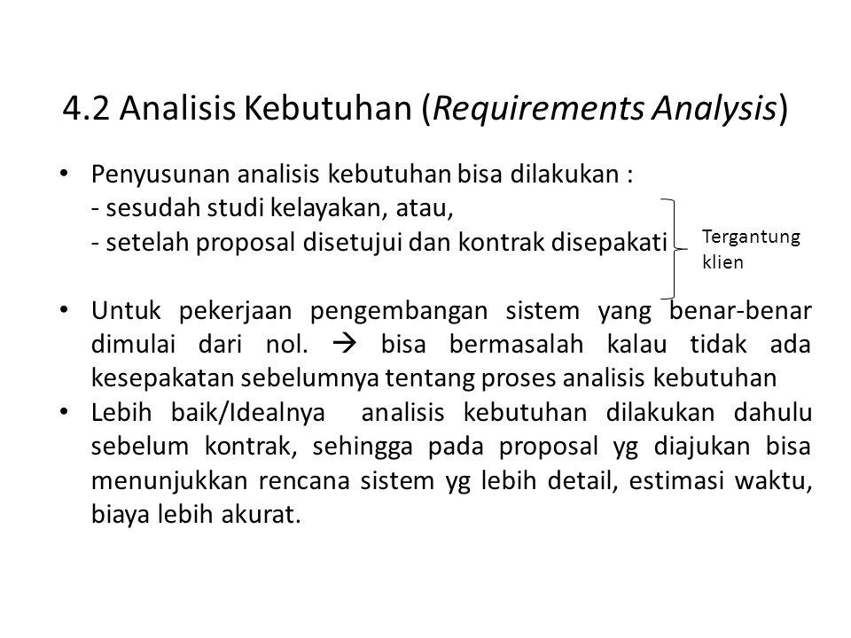 4.2 Analisis Kebutuhan (Requirements Analysis) Penyusunan analisis kebutuhan bisa dilakukan : - sesudah studi kelayakan, atau, - setelah proposal disetujui dan kontrak disepakati Untuk pekerjaan pengembangan sistem yang benar-benar dimulai dari nol.