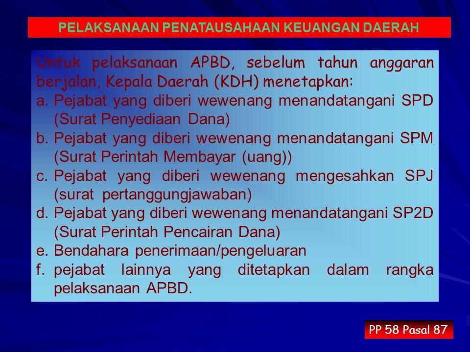 Untuk pelaksanaan APBD, sebelum tahun anggaran berjalan, Kepala Daerah (KDH) menetapkan: a.Pejabat yang diberi wewenang menandatangani SPD (Surat Penyediaan Dana) b.Pejabat yang diberi wewenang menandatangani SPM (Surat Perintah Membayar (uang)) c.Pejabat yang diberi wewenang mengesahkan SPJ (surat pertanggungjawaban) d.Pejabat yang diberi wewenang menandatangani SP2D (Surat Perintah Pencairan Dana) e.Bendahara penerimaan/pengeluaran f.pejabat lainnya yang ditetapkan dalam rangka pelaksanaan APBD.
