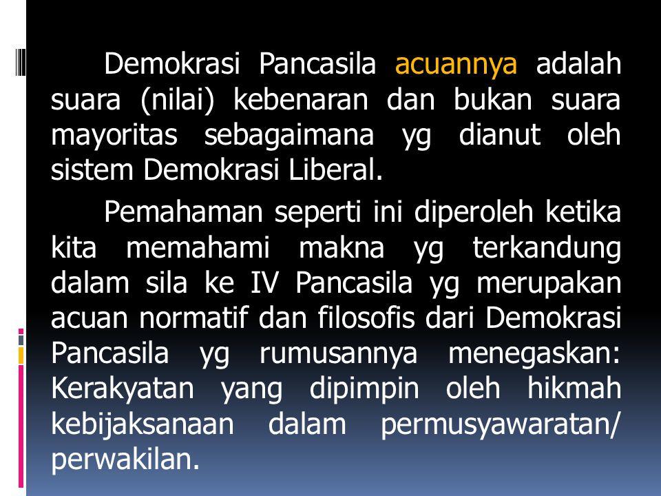 Demokrasi Pancasila acuannya adalah suara (nilai) kebenaran dan bukan suara mayoritas sebagaimana yg dianut oleh sistem Demokrasi Liberal.