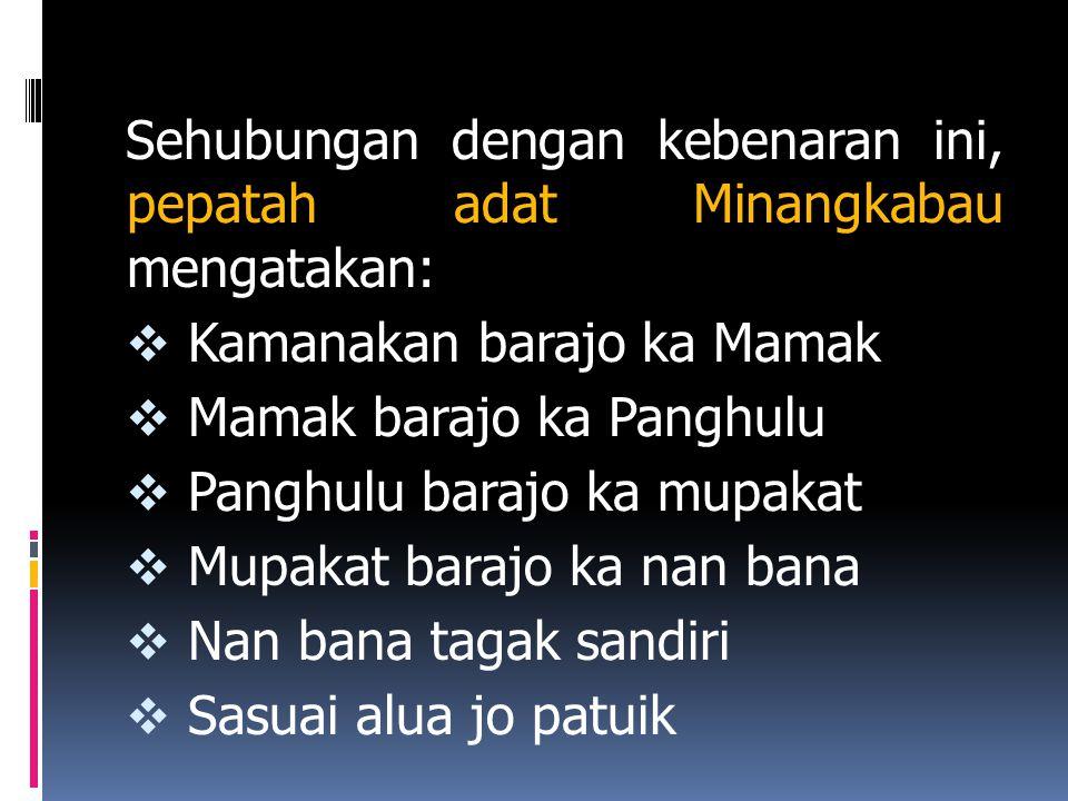 Sehubungan dengan kebenaran ini, pepatah adat Minangkabau mengatakan:  Kamanakan barajo ka Mamak  Mamak barajo ka Panghulu  Panghulu barajo ka mupakat  Mupakat barajo ka nan bana  Nan bana tagak sandiri  Sasuai alua jo patuik