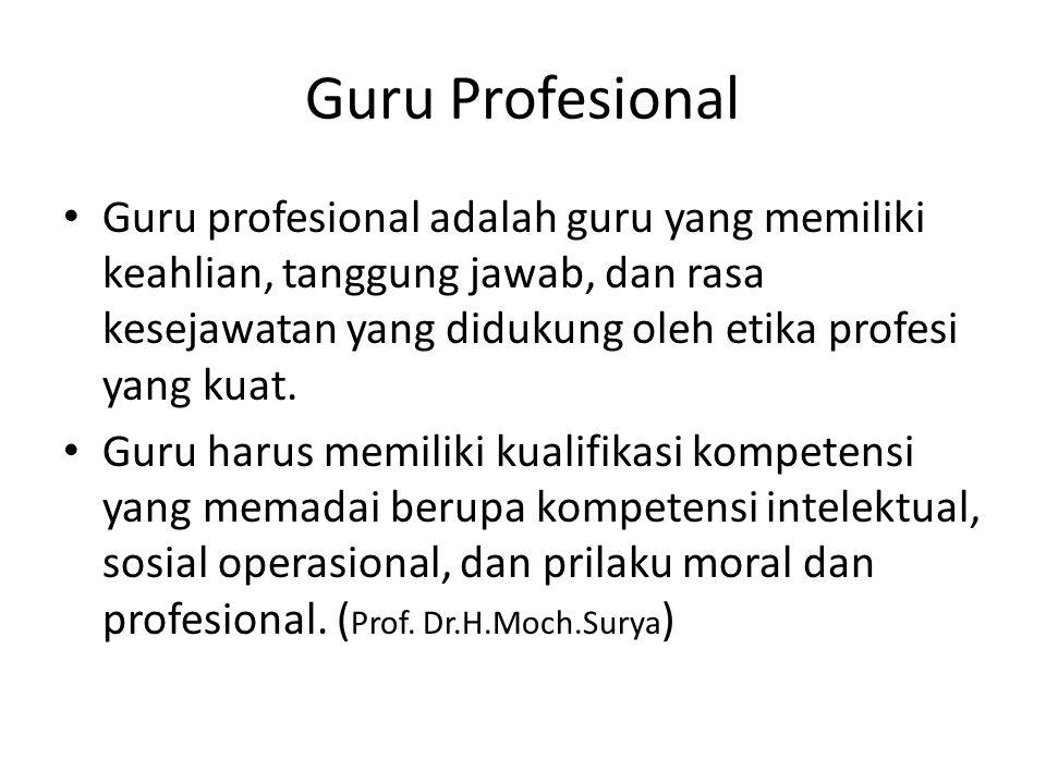 Guru Profesional Guru profesional adalah guru yang memiliki keahlian, tanggung jawab, dan rasa kesejawatan yang didukung oleh etika profesi yang kuat.
