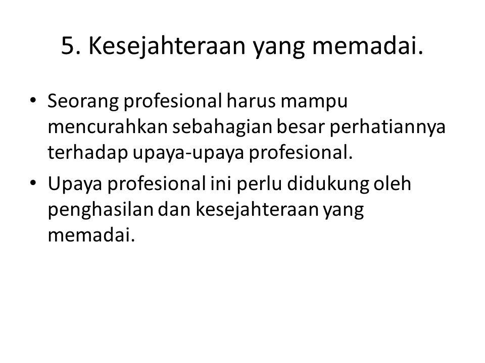 5. Kesejahteraan yang memadai. Seorang profesional harus mampu mencurahkan sebahagian besar perhatiannya terhadap upaya-upaya profesional. Upaya profe