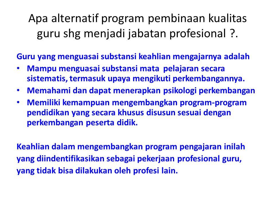 Apa alternatif program pembinaan kualitas guru shg menjadi jabatan profesional ?. Guru yang menguasai substansi keahlian mengajarnya adalah Mampu meng