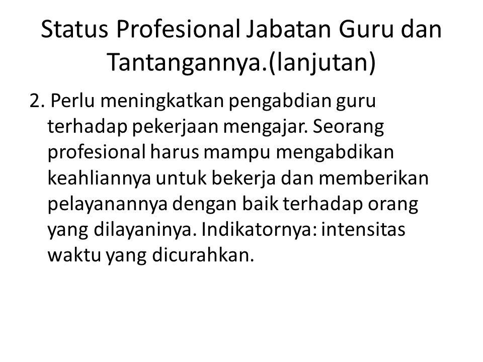 Status Profesional Jabatan Guru dan Tantangannya.(lanjutan) 2. Perlu meningkatkan pengabdian guru terhadap pekerjaan mengajar. Seorang profesional har