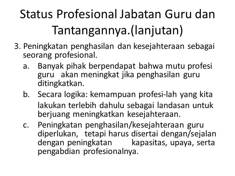 Status Profesional Jabatan Guru dan Tantangannya.(lanjutan) 3. Peningkatan penghasilan dan kesejahteraan sebagai seorang profesional. a. Banyak pihak