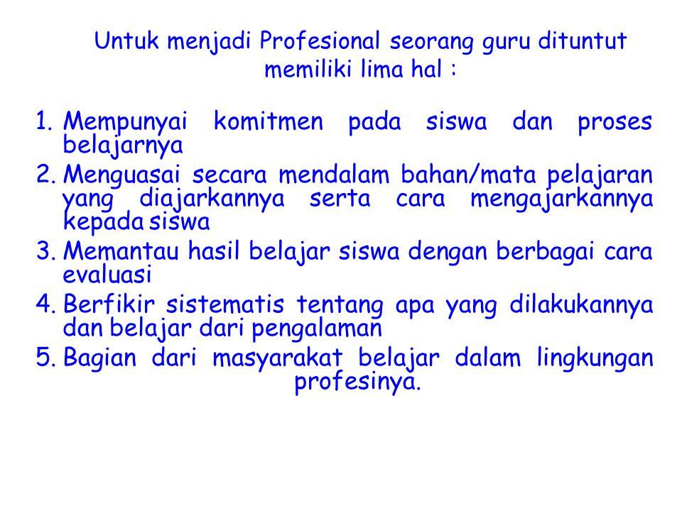 Untuk menjadi Profesional seorang guru dituntut memiliki lima hal : 1.Mempunyai komitmen pada siswa dan proses belajarnya 2.Menguasai secara mendalam