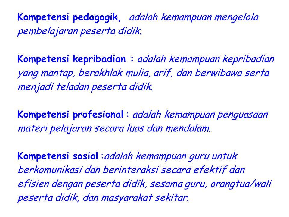 Kompetensi pedagogik, adalah kemampuan mengelola pembelajaran peserta didik. Kompetensi kepribadian : adalah kemampuan kepribadian yang mantap, berakh