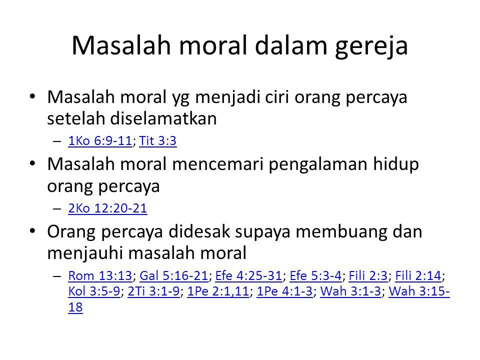 Masalah moral dalam gereja Masalah moral yg menjadi ciri orang percaya setelah diselamatkan – 1Ko 6:9-11; Tit 3:3 1Ko 6:9-11Tit 3:3 Masalah moral mencemari pengalaman hidup orang percaya – 2Ko 12:20-21 2Ko 12:20-21 Orang percaya didesak supaya membuang dan menjauhi masalah moral – Rom 13:13; Gal 5:16-21; Efe 4:25-31; Efe 5:3-4; Fili 2:3; Fili 2:14; Kol 3:5-9; 2Ti 3:1-9; 1Pe 2:1,11; 1Pe 4:1-3; Wah 3:1-3; Wah 3:15- 18 Rom 13:13Gal 5:16-21Efe 4:25-31Efe 5:3-4Fili 2:3Fili 2:14 Kol 3:5-92Ti 3:1-91Pe 2:1,111Pe 4:1-3Wah 3:1-3Wah 3:15- 18
