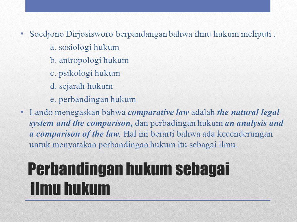 Perbandingan hukum sebagai ilmu hukum Soedjono Dirjosisworo berpandangan bahwa ilmu hukum meliputi : a. sosiologi hukum b. antropologi hukum c. psikol