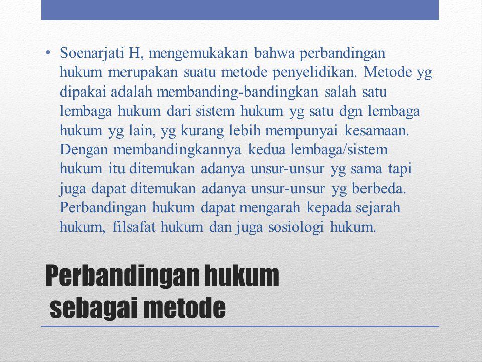 Perbandingan hukum sebagai metode Soenarjati H, mengemukakan bahwa perbandingan hukum merupakan suatu metode penyelidikan. Metode yg dipakai adalah me