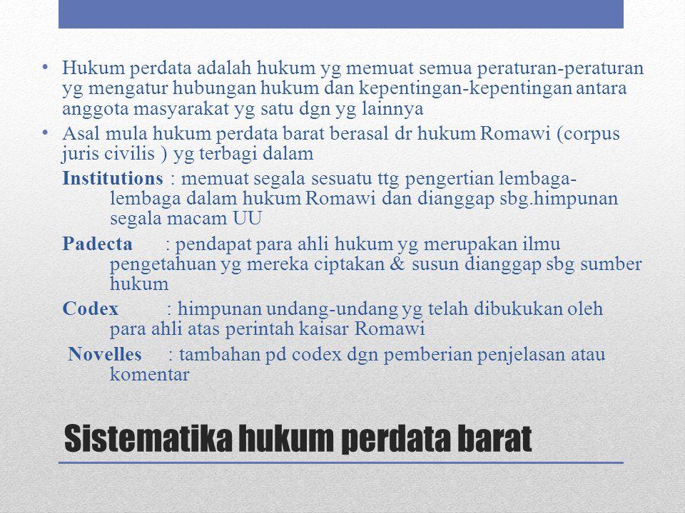Sistematika hukum perdata barat Hukum perdata adalah hukum yg memuat semua peraturan-peraturan yg mengatur hubungan hukum dan kepentingan-kepentingan antara anggota masyarakat yg satu dgn yg lainnya Asal mula hukum perdata barat berasal dr hukum Romawi (corpus juris civilis ) yg terbagi dalam Institutions : memuat segala sesuatu ttg pengertian lembaga- lembaga dalam hukum Romawi dan dianggap sbg.himpunan segala macam UU Padecta : pendapat para ahli hukum yg merupakan ilmu pengetahuan yg mereka ciptakan & susun dianggap sbg sumber hukum Codex : himpunan undang-undang yg telah dibukukan oleh para ahli atas perintah kaisar Romawi Novelles : tambahan pd codex dgn pemberian penjelasan atau komentar