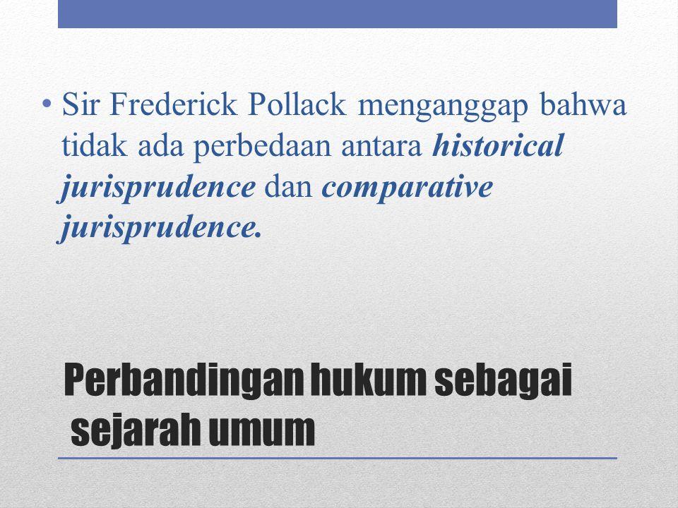 Perbandingan hukum sebagai sejarah umum Sir Frederick Pollack menganggap bahwa tidak ada perbedaan antara historical jurisprudence dan comparative jur