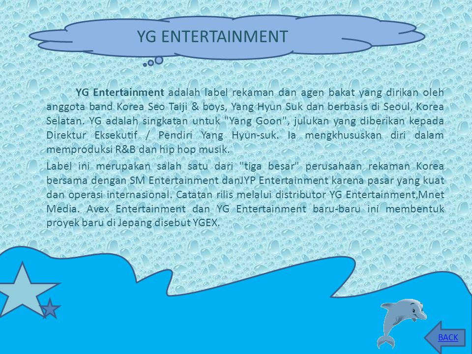 YG Entertainment adalah label rekaman dan agen bakat yang dirikan oleh anggota band Korea Seo Taiji & boys, Yang Hyun Suk dan berbasis di Seoul, Korea