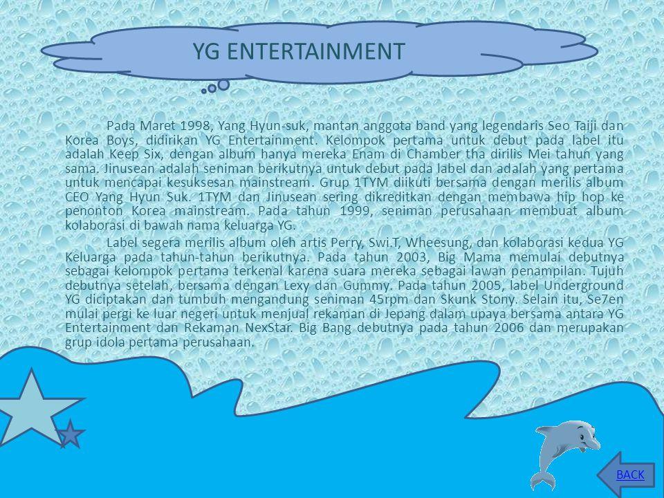 Pada Maret 1998, Yang Hyun-suk, mantan anggota band yang legendaris Seo Taiji dan Korea Boys, didirikan YG Entertainment.