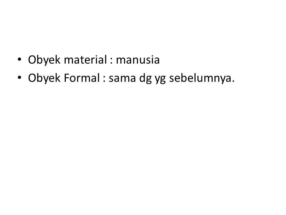 Obyek material : manusia Obyek Formal : sama dg yg sebelumnya.