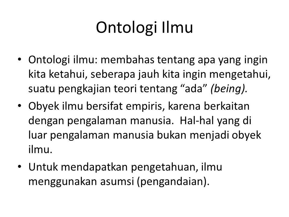 Ontologi Ilmu Ontologi ilmu: membahas tentang apa yang ingin kita ketahui, seberapa jauh kita ingin mengetahui, suatu pengkajian teori tentang ada (being).