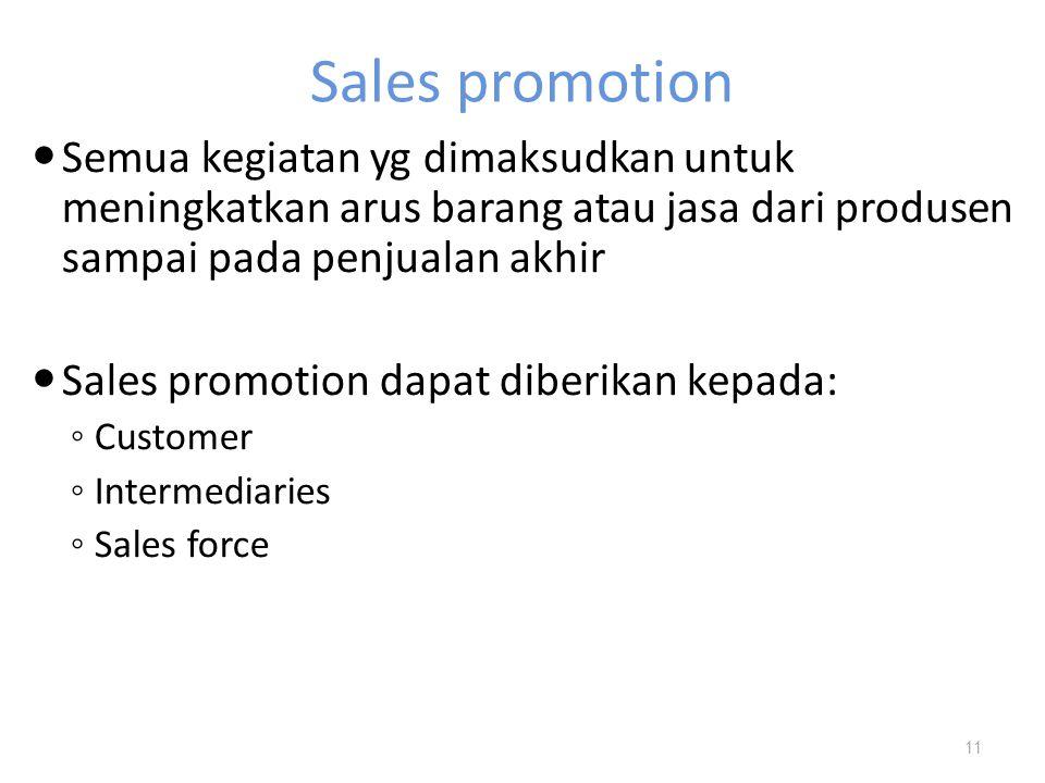 Sales promotion Semua kegiatan yg dimaksudkan untuk meningkatkan arus barang atau jasa dari produsen sampai pada penjualan akhir Sales promotion dapat diberikan kepada: ◦ Customer ◦ Intermediaries ◦ Sales force 11