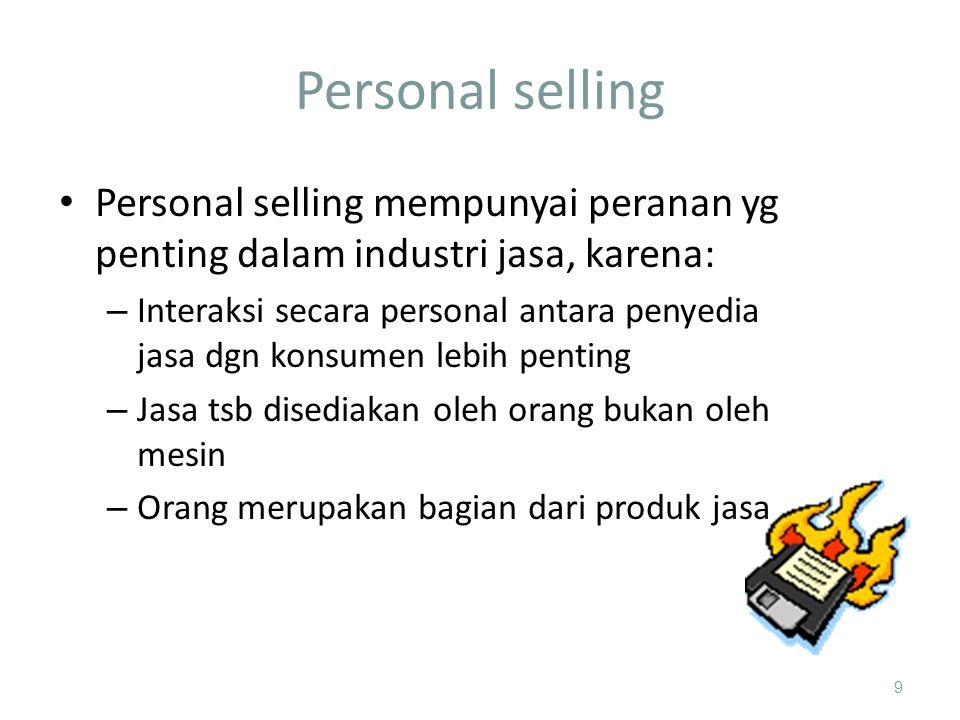 Personal selling 9 Personal selling mempunyai peranan yg penting dalam industri jasa, karena: – Interaksi secara personal antara penyedia jasa dgn konsumen lebih penting – Jasa tsb disediakan oleh orang bukan oleh mesin – Orang merupakan bagian dari produk jasa