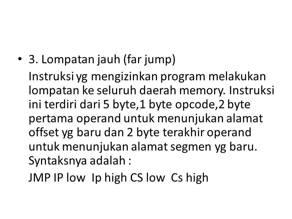 3. Lompatan jauh (far jump) Instruksi yg mengizinkan program melakukan lompatan ke seluruh daerah memory. Instruksi ini terdiri dari 5 byte,1 byte opc