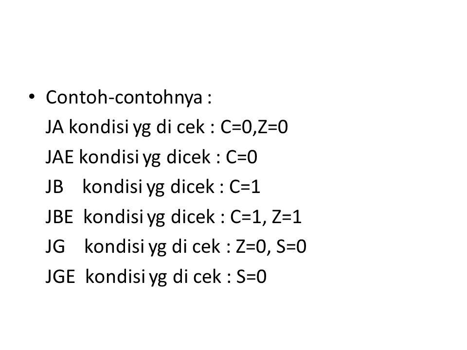 Contoh-contohnya : JA kondisi yg di cek : C=0,Z=0 JAE kondisi yg dicek : C=0 JB kondisi yg dicek : C=1 JBE kondisi yg dicek : C=1, Z=1 JG kondisi yg di cek : Z=0, S=0 JGE kondisi yg di cek : S=0