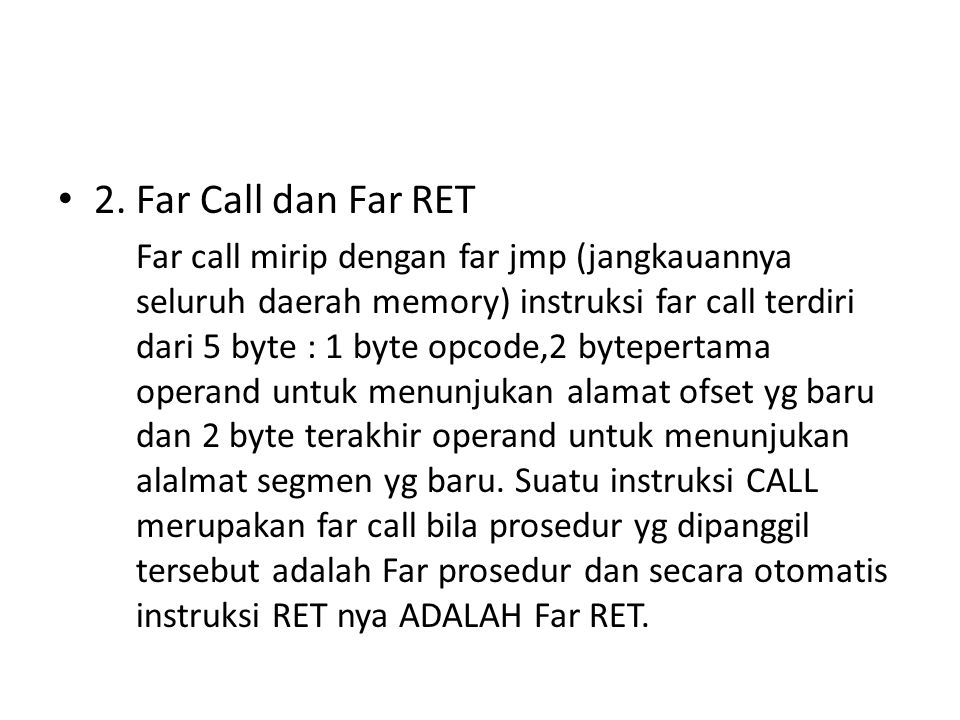 2. Far Call dan Far RET Far call mirip dengan far jmp (jangkauannya seluruh daerah memory) instruksi far call terdiri dari 5 byte : 1 byte opcode,2 by