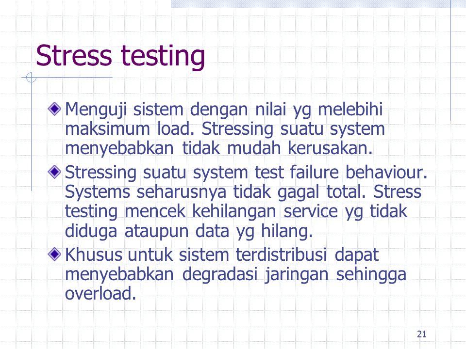 21 Stress testing Menguji sistem dengan nilai yg melebihi maksimum load. Stressing suatu system menyebabkan tidak mudah kerusakan. Stressing suatu sys
