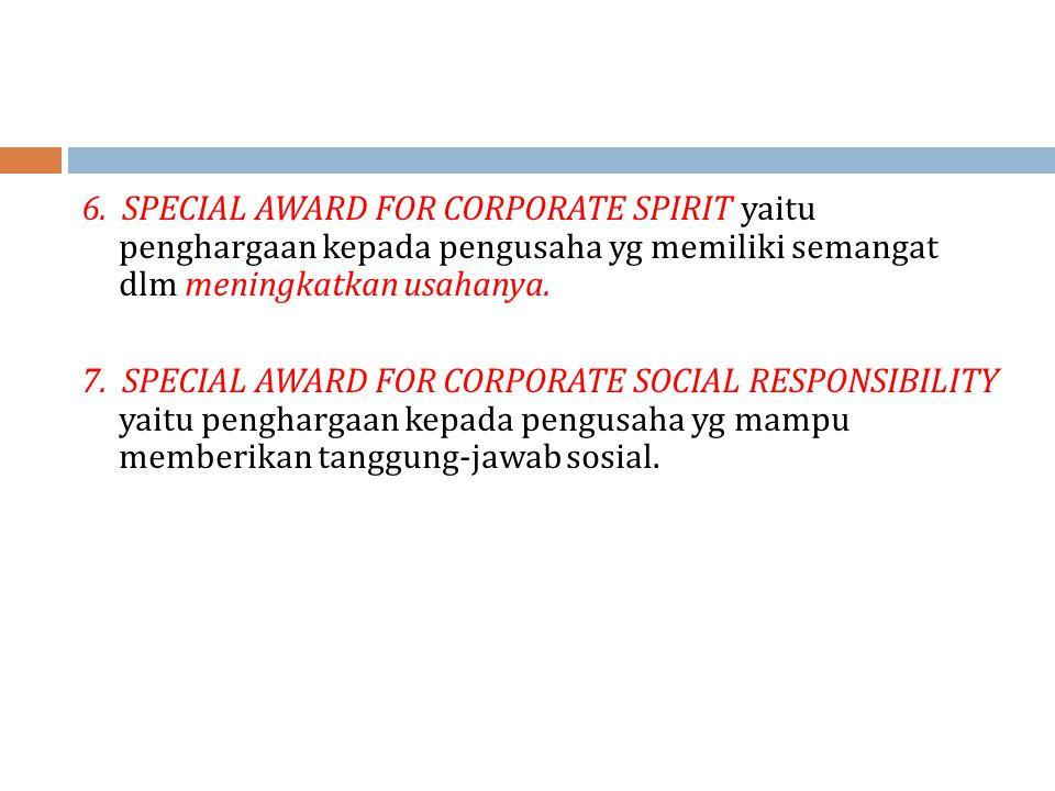 6. SPECIAL AWARD FOR CORPORATE SPIRIT yaitu penghargaan kepada pengusaha yg memiliki semangat dlm meningkatkan usahanya. 7. SPECIAL AWARD FOR CORPORAT