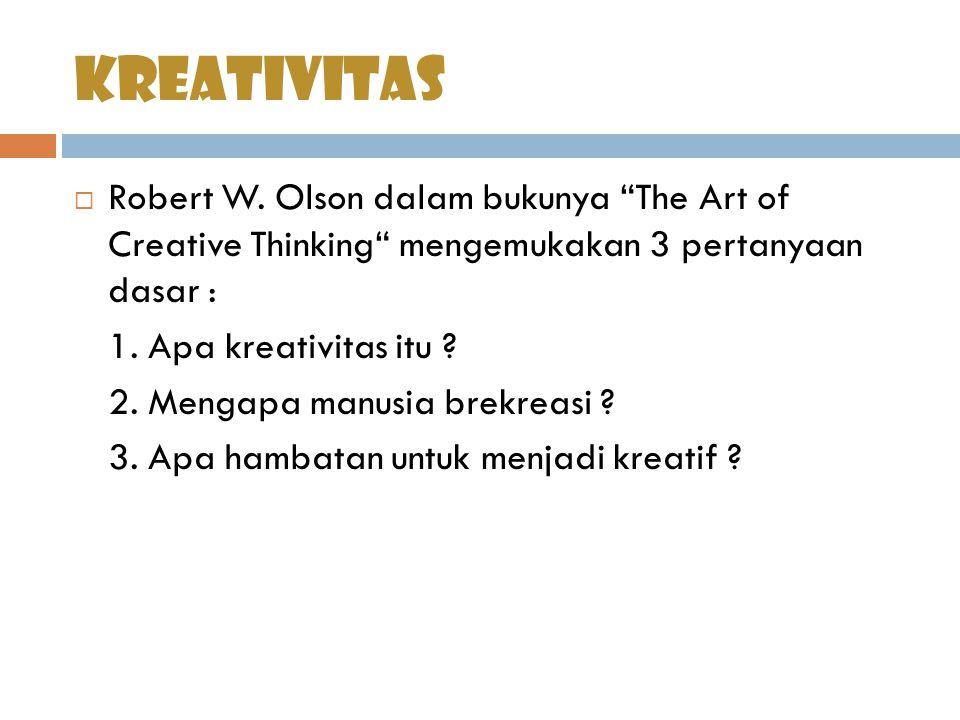"""kreativitas  Robert W. Olson dalam bukunya """"The Art of Creative Thinking"""" mengemukakan 3 pertanyaan dasar : 1. Apa kreativitas itu ? 2. Mengapa manus"""