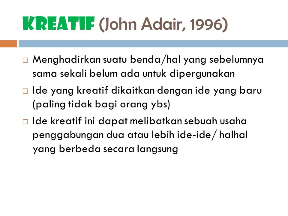 Kreatif (John Adair, 1996)  Menghadirkan suatu benda/hal yang sebelumnya sama sekali belum ada untuk dipergunakan  Ide yang kreatif dikaitkan dengan