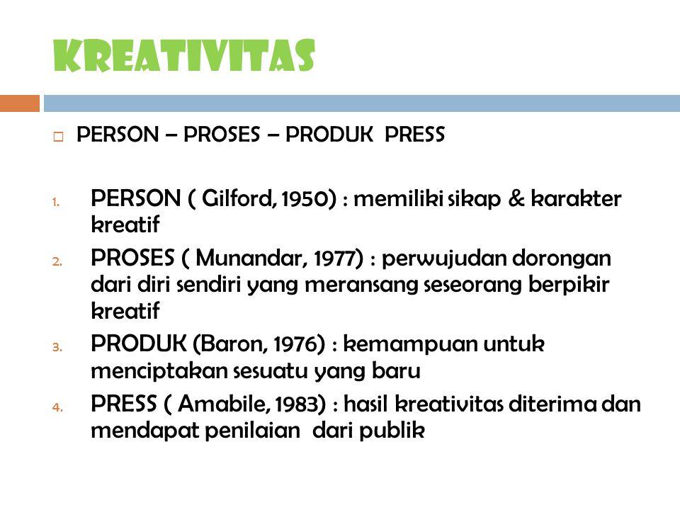kreativitas  PERSON – PROSES – PRODUK PRESS 1. PERSON ( Gilford, 1950) : memiliki sikap & karakter kreatif 2. PROSES ( Munandar, 1977) : perwujudan d