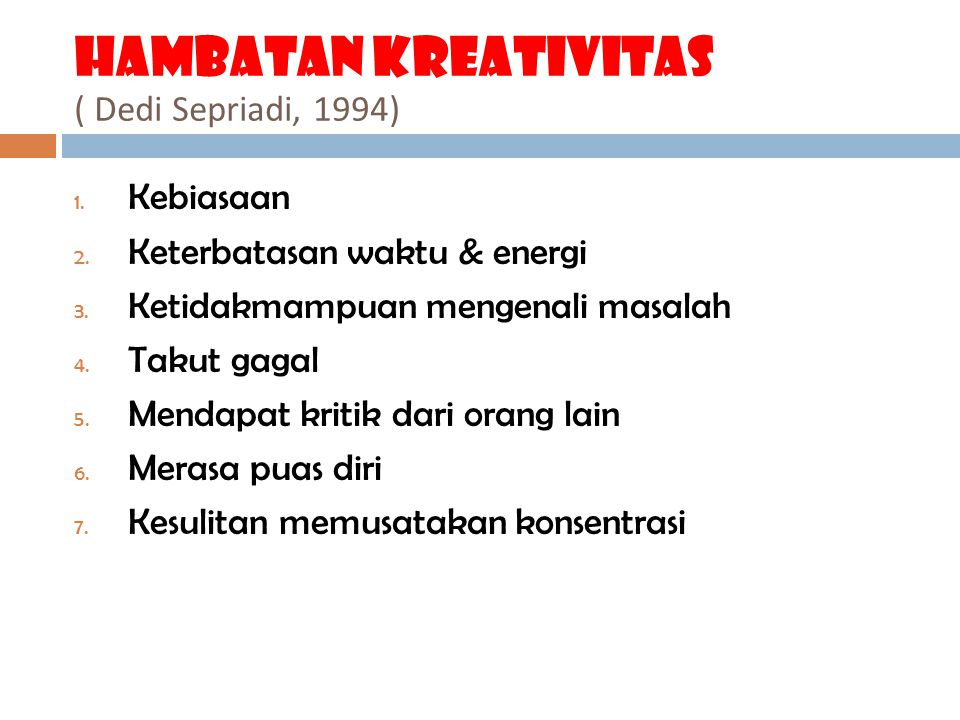 Hambatan kreativitas ( Dedi Sepriadi, 1994) 1. Kebiasaan 2. Keterbatasan waktu & energi 3. Ketidakmampuan mengenali masalah 4. Takut gagal 5. Mendapat